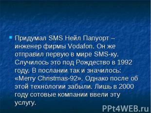 Придумал SMS Нейл Папуорт – инженер фирмы Vodafon. Он же отправил первую в мире