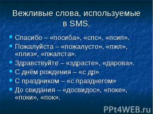 Вежливые слова, используемые в SMS. Спасибо – «посиба», «спс», «псип».Пожалуйста