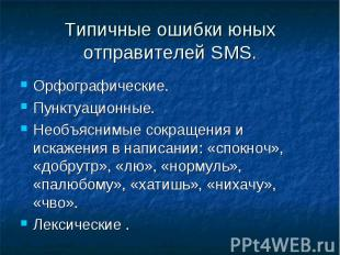 Типичные ошибки юных отправителей SMS. Орфографические.Пунктуационные.Необъясним