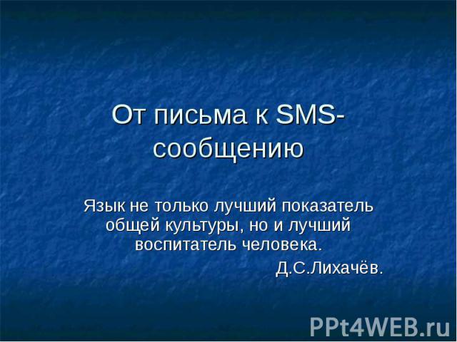 От письма к SMS-сообщению Язык не только лучший показатель общей культуры, но и лучший воспитатель человека.Д.С.Лихачёв.