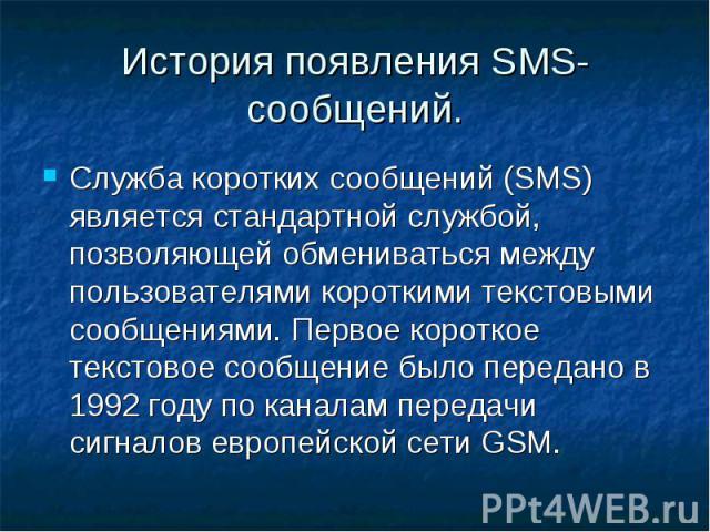 История появления SMS-сообщений. Служба коротких сообщений (SMS) является стандартной службой, позволяющей обмениваться между пользователями короткими текстовыми сообщениями. Первое короткое текстовое сообщение было передано в 1992 году по каналам п…