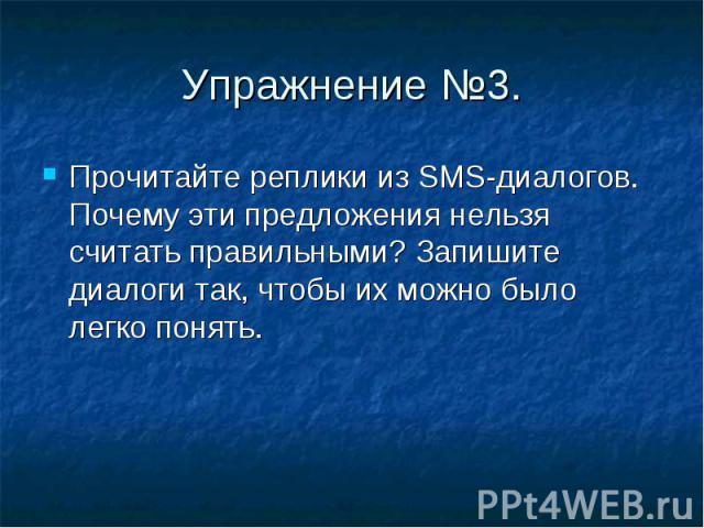 Упражнение №3. Прочитайте реплики из SMS-диалогов. Почему эти предложения нельзя считать правильными? Запишите диалоги так, чтобы их можно было легко понять.
