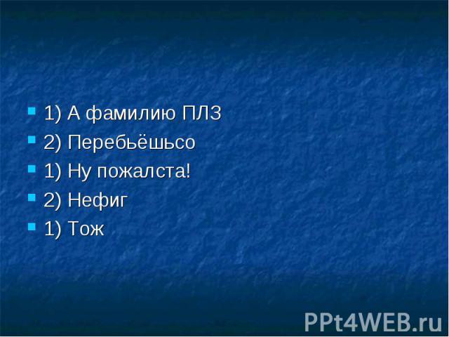 1) А фамилию ПЛЗ2) Перебьёшьсо1) Ну пожалста!2) Нефиг1) Тож
