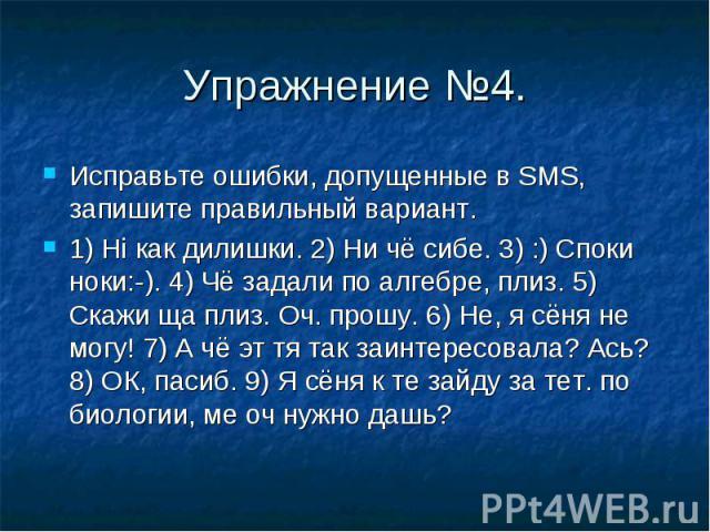 Упражнение №4. Исправьте ошибки, допущенные в SMS, запишите правильный вариант.1) Hi как дилишки. 2) Ни чё сибе. 3) :) Споки ноки:-). 4) Чё задали по алгебре, плиз. 5) Скажи ща плиз. Оч. прошу. 6) Не, я сёня не могу! 7) А чё эт тя так заинтересовала…