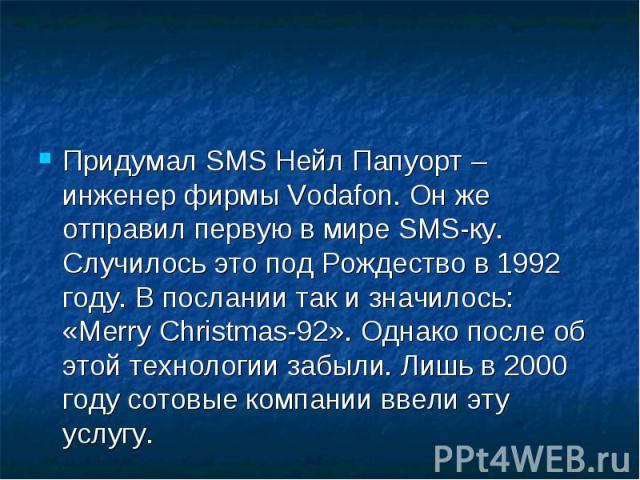 Придумал SMS Нейл Папуорт – инженер фирмы Vodafon. Он же отправил первую в мире SMS-ку. Случилось это под Рождество в 1992 году. В послании так и значилось: «Merry Christmas-92». Однако после об этой технологии забыли. Лишь в 2000 году сотовые компа…