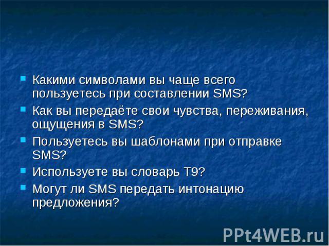 Какими символами вы чаще всего пользуетесь при составлении SMS?Как вы передаёте свои чувства, переживания, ощущения в SMS?Пользуетесь вы шаблонами при отправке SMS? Используете вы словарь Т9?Могут ли SMS передать интонацию предложения?