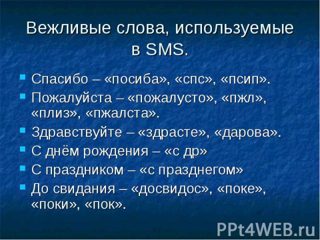 Вежливые слова, используемые в SMS. Спасибо – «посиба», «спс», «псип».Пожалуйста – «пожалусто», «пжл», «плиз», «пжалста».Здравствуйте – «здрасте», «дарова».С днём рождения – «с др»С праздником – «с празднегом»До свидания – «досвидос», «поке», «поки»…