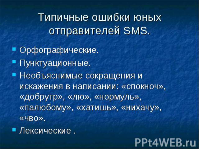 Типичные ошибки юных отправителей SMS. Орфографические.Пунктуационные.Необъяснимые сокращения и искажения в написании: «спокноч», «добрутр», «лю», «нормуль», «палюбому», «хатишь», «нихачу», «чво».Лексические .