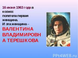 16 июня 1963 года в космос полетела первая женщина.И эта женщина – ВАЛЕНТ