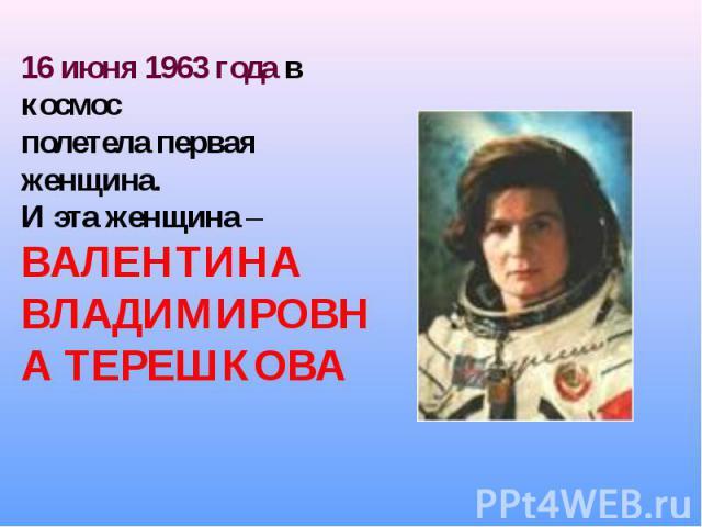 16 июня 1963 года в космос полетела первая женщина.И эта женщина – ВАЛЕНТИНА ВЛАДИМИРОВНА ТЕРЕШКОВА