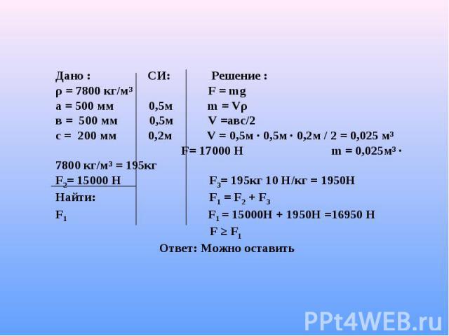 Дано : СИ: Решение :ρ = 7800 кг/м³ F = mgа = 500 мм 0,5м m = Vρв = 500 мм 0,5м V =авс/2с = 200 мм 0,2м V = 0,5м · 0,5м · 0,2м / 2 = 0,025 м³ F= 17000 Н m = 0,025м³ · 7800 кг/м³ = 195кгF2= 15000 Н F3= 195кг 10 Н/кг = 1950Н Найти: F1 = F2 + F3F1 F1 = …