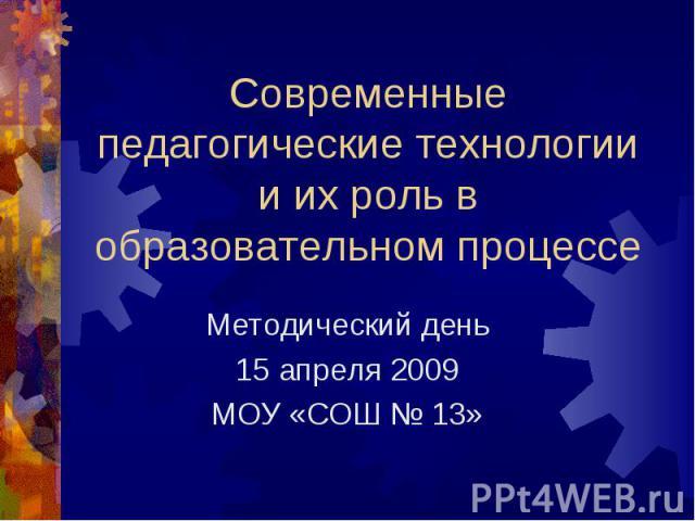 Современные педагогические технологии и их роль в образовательном процессе Методический день15 апреля 2009МОУ «СОШ № 13»