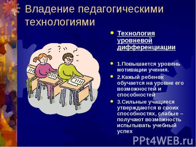 Владение педагогическими технологиями Технология уровневой дифференциации1.Повышается уровень мотивации учения.2.Кажый ребенок обучается на уровне его возможностей и способностей3.Сильные учащиеся утверждаются в своих способностях, слабые – получают…