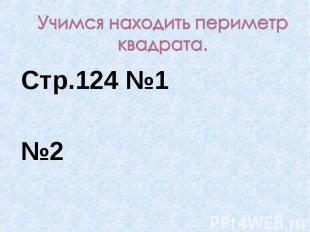 Учимся находить периметр квадрата. Стр.124 №1№2