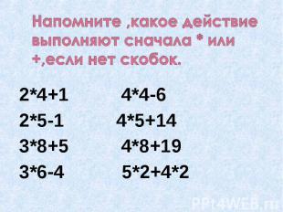 Напомните ,какое действие выполняют сначала * или +,если нет скобок. 2*4+1 4*4-6