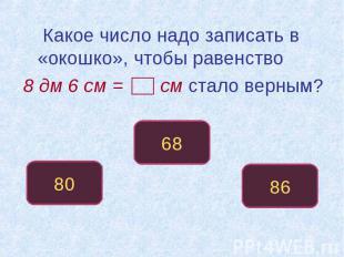 Какое число надо записать в «окошко», чтобы равенство 8 дм 6 см = см стало верны