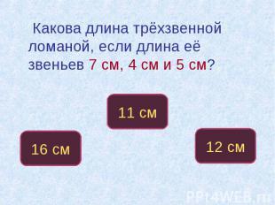 Какова длина трёхзвенной ломаной, если длина её звеньев 7 см, 4 см и 5 см?