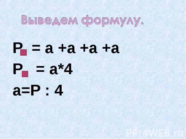 Выведем формулу. Р = а +а +а +аР = а*4а=Р : 4