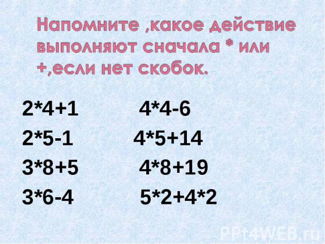 Напомните ,какое действие выполняют сначала * или +,если нет скобок. 2*4+1 4*4-62*5-1 4*5+143*8+5 4*8+193*6-4 5*2+4*2
