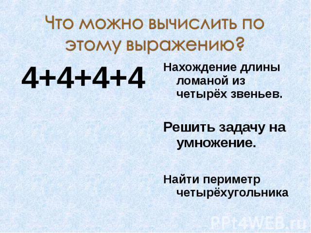 Что можно вычислить по этому выражению? Нахождение длины ломаной из четырёх звеньев.Решить задачу на умножение.Найти периметр четырёхугольника