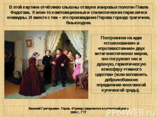 В этой картине отчётливо слышны отзвуки жанровых полотен Павла Федотова. Какие-т