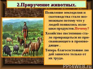 2.Приручение животных. Появление земледелия и скотоводства стало воз-можным пото