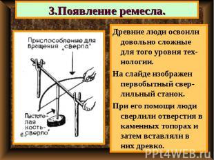 3.Появление ремесла. Древние люди освоили довольно сложные для того уровня тех-н