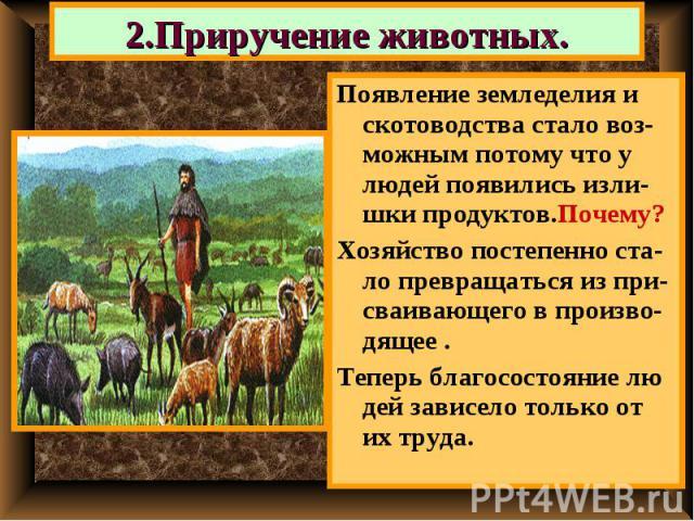 2.Приручение животных. Появление земледелия и скотоводства стало воз-можным потому что у людей появились изли-шки продуктов.Почему?Хозяйство постепенно ста-ло превращаться из при-сваивающего в произво- дящее .Теперь благосостояние лю дей зависело то…
