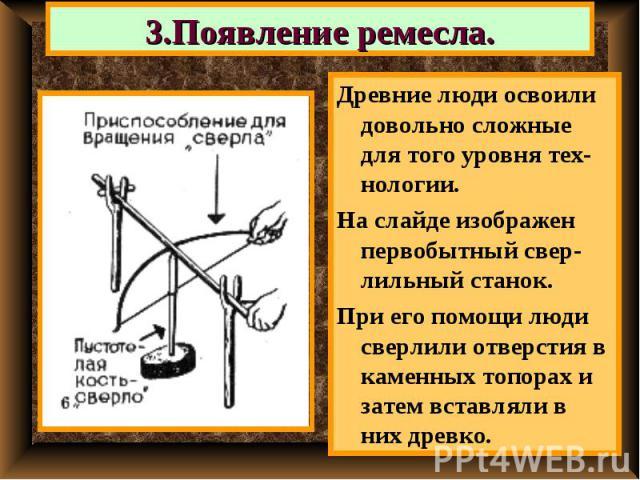 3.Появление ремесла. Древние люди освоили довольно сложные для того уровня тех-нологии.На слайде изображен первобытный свер-лильный станок.При его помощи люди сверлили отверстия в каменных топорах и затем вставляли в них древко.