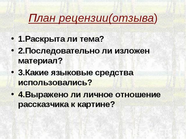 План рецензии(отзыва) 1.Раскрыта ли тема?2.Последовательно ли изложен материал?3.Какие языковые средства использовались?4.Выражено ли личное отношение рассказчика к картине?