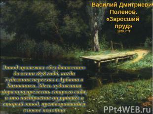 Василий Дмитриевич Поленов. «Заросший пруд» 1879, ГТГ Этюд пролежал «без движени