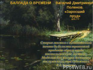 БАЛЛАДА О ВРЕМЕНИВасилий Дмитриевич Поленов. «Заросший пруд» 1879, ГТГ Старые мо