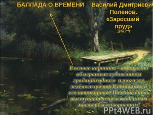 БАЛЛАДА О ВРЕМЕНИ Василий Дмитриевич Поленов. «Заросший пруд» 1879, ГТГ В основе