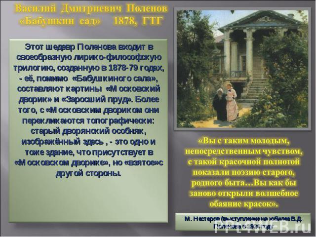 Василий Дмитриевич Поленов«Бабушкин сад» 1878, ГТГ Этот шедевр Поленова входит в своеобразную лирико-философскую трилогию, созданную в 1878-79 годах, - её, помимо «Бабушкиного сала», составляют картины «Московский дворик» и «Заросший пруд». Более то…