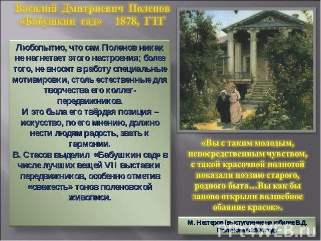 Василий Дмитриевич Поленов«Бабушкин сад» 1878, ГТГ Любопытно, что сам Поленов никак не нагнетает этого настроения; более того, не вносит в работу специальные мотивировки, столь естественные для творчества его коллег-передвижников.И это была его твёр…