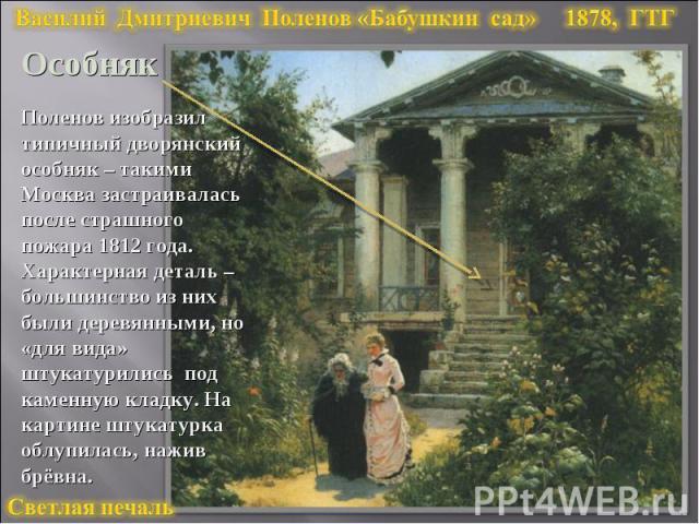 Василий Дмитриевич Поленов «Бабушкин сад» 1878, ГТГОсобнякПоленов изобразил типичный дворянский особняк – такими Москва застраивалась после страшного пожара 1812 года. Характерная деталь –большинство из них были деревянными, но «для вида» штукатурил…