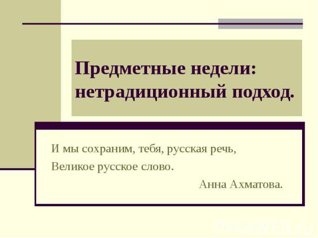 Предметные недели: нетрадиционный подход. И мы сохраним, тебя, русская речь,Великое русское слово.Анна Ахматова.