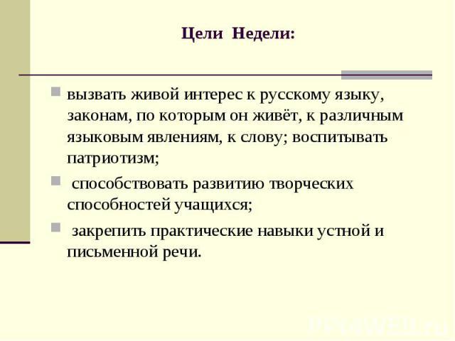 Цели Недели: вызвать живой интерес к русскому языку, законам, по которым он живёт, к различным языковым явлениям, к слову; воспитывать патриотизм; способствовать развитию творческих способностей учащихся; закрепить практические навыки устной и письм…