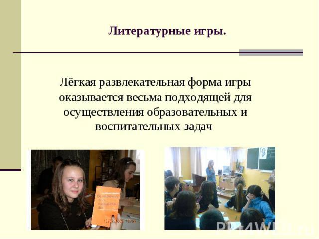 Литературные игры. Лёгкая развлекательная форма игры оказывается весьма подходящей для осуществления образовательных и воспитательных задач