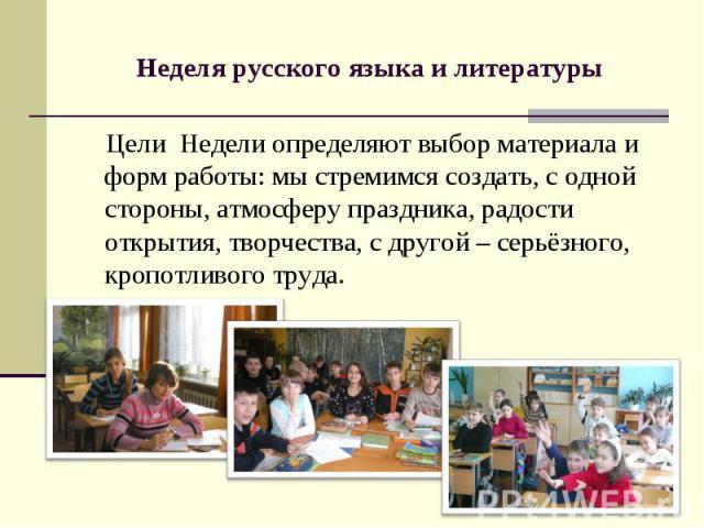 Неделя русского языка и литературы Цели Недели определяют выбор материала и форм работы: мы стремимся создать, с одной стороны, атмосферу праздника, радости открытия, творчества, с другой – серьёзного, кропотливого труда.