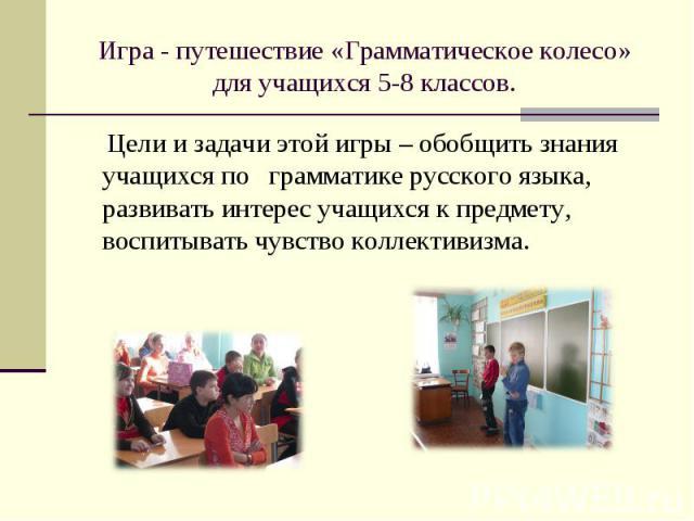 Игра - путешествие «Грамматическое колесо» для учащихся 5-8 классов. Цели и задачи этой игры – обобщить знания учащихся по грамматике русского языка, развивать интерес учащихся к предмету, воспитывать чувство коллективизма.
