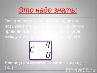 Это надо знать: Электроёмкостью двух проводников называют отношение заряда одног