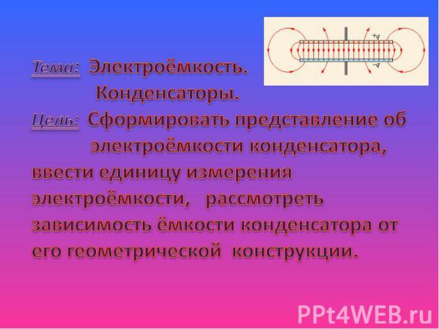 Тема: Электроёмкость. Конденсаторы.Цель: Сформировать представление об электроёмкости конденсатора, ввести единицу измерения электроёмкости, рассмотреть зависимость ёмкости конденсатора от его геометрической конструкции.
