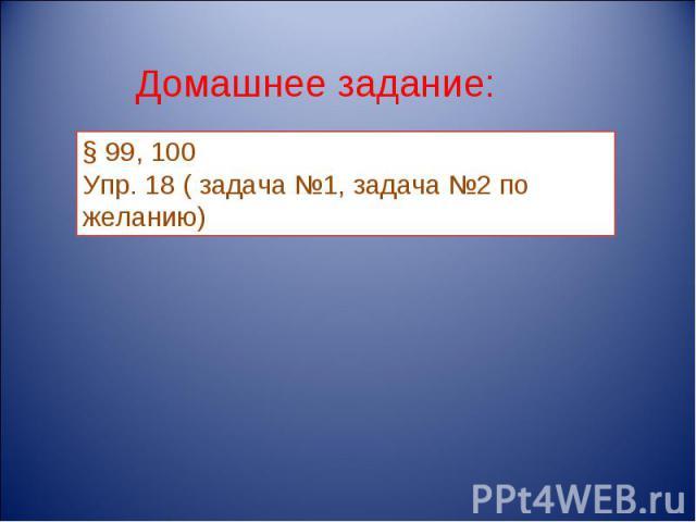 Домашнее задание: § 99, 100Упр. 18 ( задача №1, задача №2 по желанию)