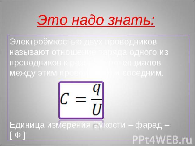Это надо знать: Электроёмкостью двух проводников называют отношение заряда одного из проводников к разности потенциалов между этим проводником и соседним.Единица измерения ёмкости – фарад – [ Ф ]