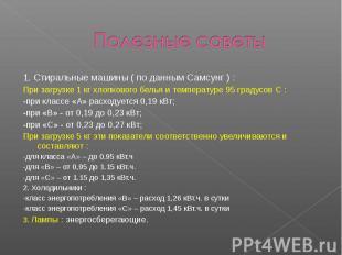 Полезные советы 1. Стиральные машины ( по данным Самсунг ) : При загрузке 1 кг х