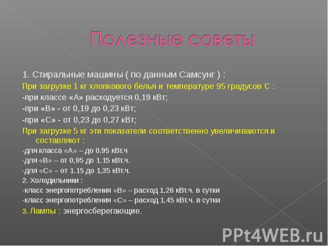 Полезные советы 1. Стиральные машины ( по данным Самсунг ) : При загрузке 1 кг хлопкового белья и температуре 95 градусов С :-при классе «А» расходуется 0,19 кВт;-при «В» - от 0,19 до 0,23 кВт;-при «С» - от 0,23 до 0,27 кВт;При загрузке 5 кг эти пок…