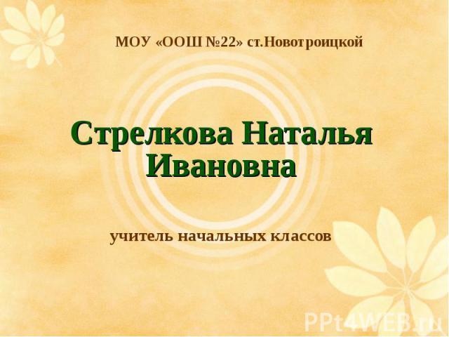 МОУ «ООШ №22» ст.Новотроицкой Стрелкова Наталья Ивановнаучитель начальных классов