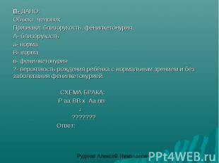 В- ДАНО:Объект: человекПризнаки: близорукость, фенилкетонурия.А- близорукостьа-