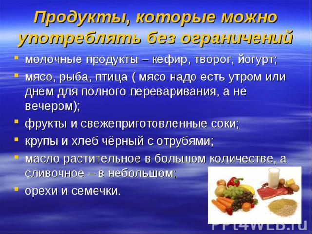 Продукты, которые можно употреблять без ограничений молочные продукты – кефир, творог, йогурт;мясо, рыба, птица ( мясо надо есть утром или днем для полного переваривания, а не вечером);фрукты и свежеприготовленные соки;крупы и хлеб чёрный с отрубями…